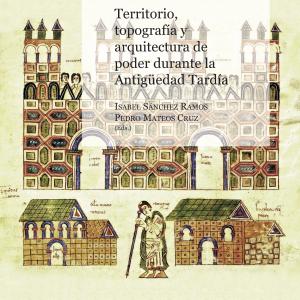 Territorio, topografía y arquitectura de poder durante la Antigüedad Tardía. Isabel Sánchez Ramos y Pedro Mateos Cruz (Eds.)