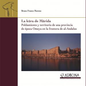 LA KŪRA DE MĀRIDA. Poblamiento y territorio de una provincia de época Omeya en la frontera de al-Andalus. Bruno Franco Moreno