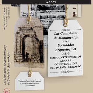 Las Comisiones de Monumentos y las Sociedades Arqueológicas como instrumentos para la construcción del pasado europeo. T. Tortosa y G. Mora (coords.)