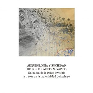 ARQUEOLOGÍA Y SOCIEDAD DE LOS ESPACIOS AGRARIOS. En busca de la gente invisible a través de la materialidad del paisaje. V. Mayoral, I. Grau y J. P. Bellón (eds.)